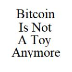 BitcoinIsNotAToyAnymore